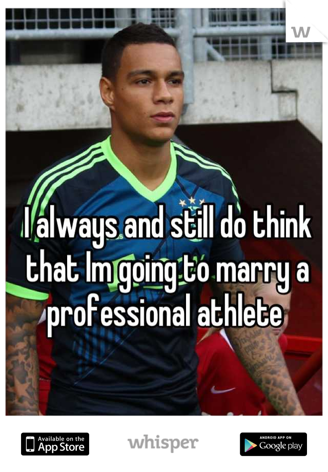 I always and still do think that Im going to marry a professional athlete