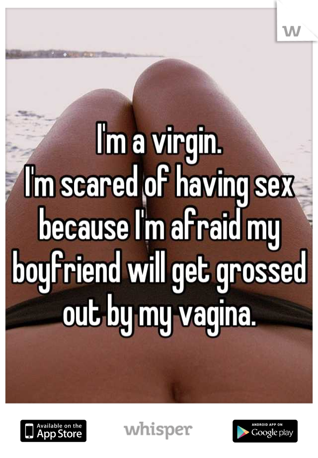 I'm a virgin.  I'm scared of having sex because I'm afraid my boyfriend will get grossed out by my vagina.