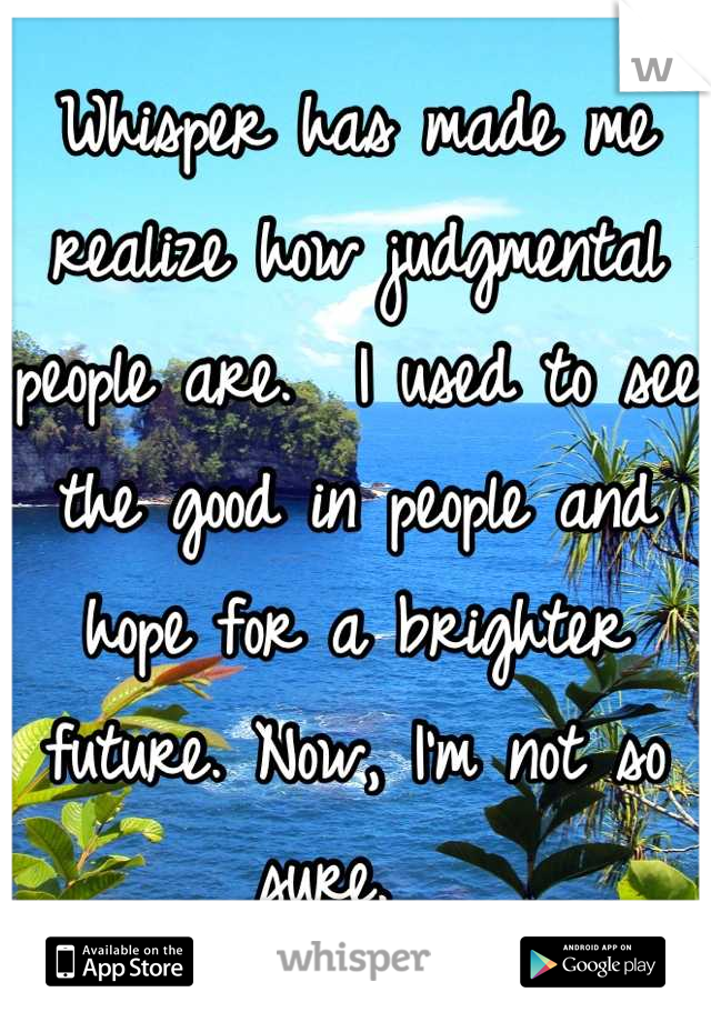 Whisper has made me realize how judgmental people are.  I used to see the good in people and hope for a brighter future. Now, I'm not so sure.