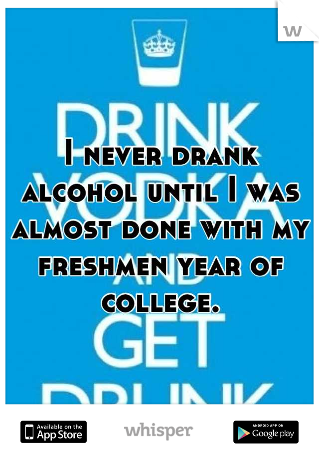 I never drank alcohol until I was almost done with my freshmen year of college.
