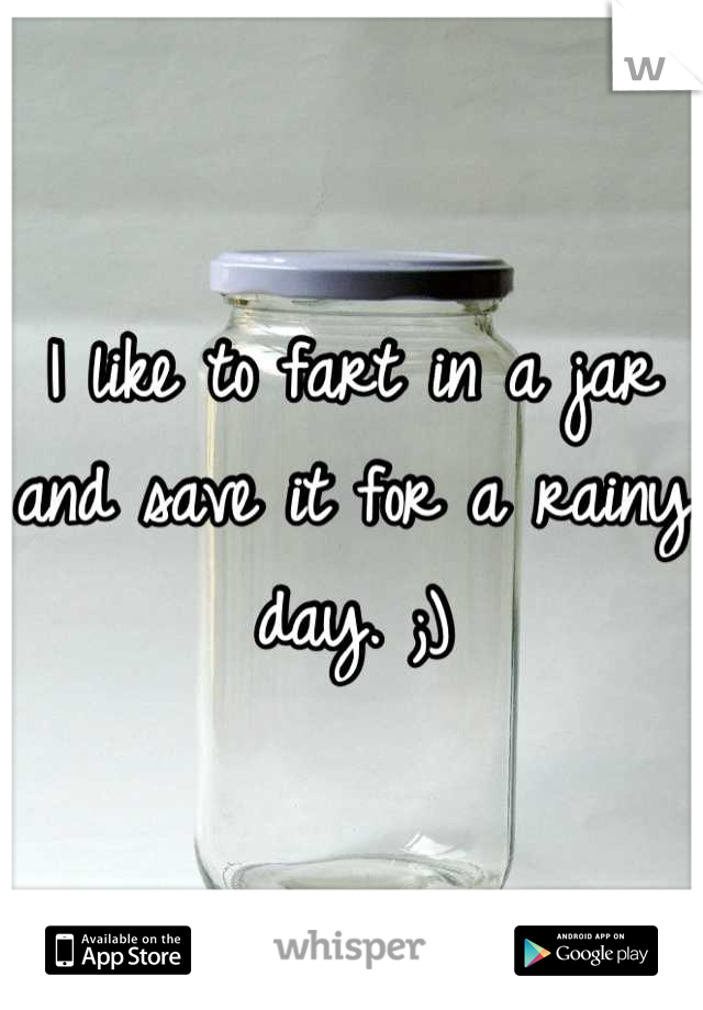 I like to fart in a jar and save it for a rainy day. ;)