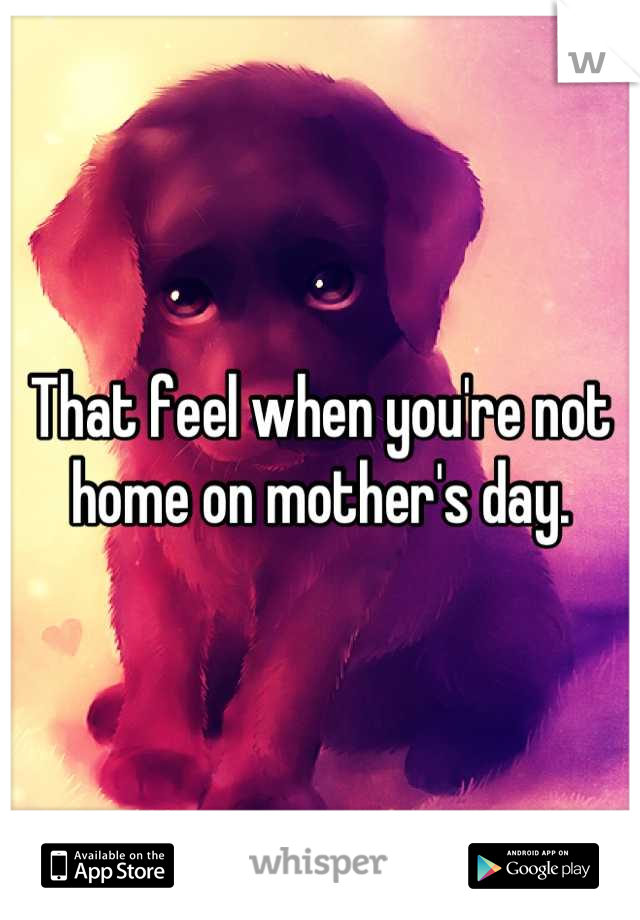 That feel when you're not home on mother's day.