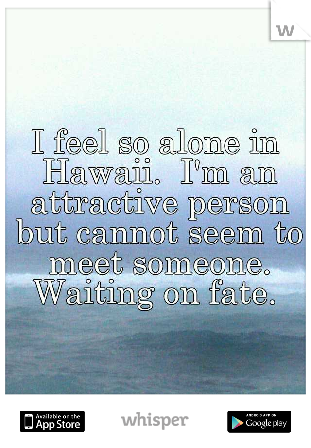 I feel so alone in Hawaii.  I'm an attractive person but cannot seem to meet someone. Waiting on fate.