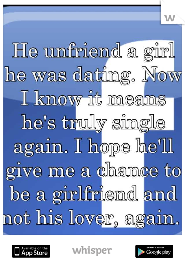 He unfriend a girl he was dating. Now I know it means he's truly single again. I hope he'll give me a chance to be a girlfriend and not his lover, again.
