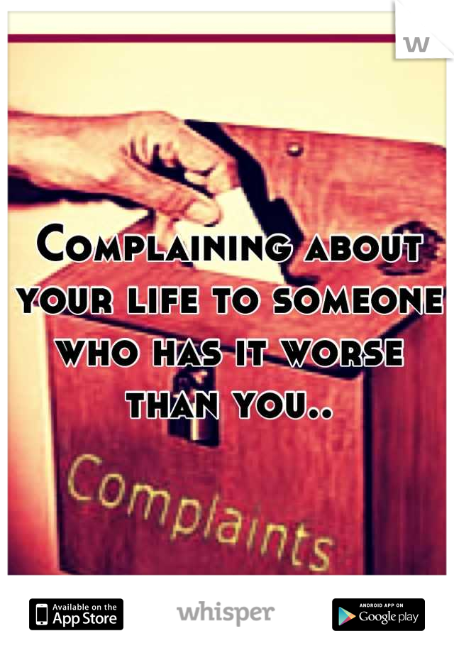 Complaining about your life to someone who has it worse than you..