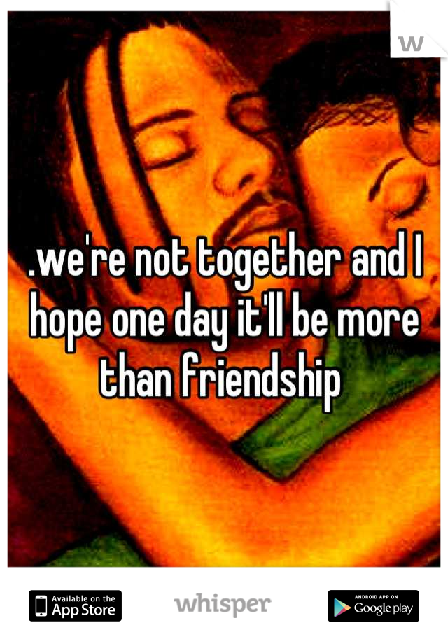.we're not together and I hope one day it'll be more than friendship