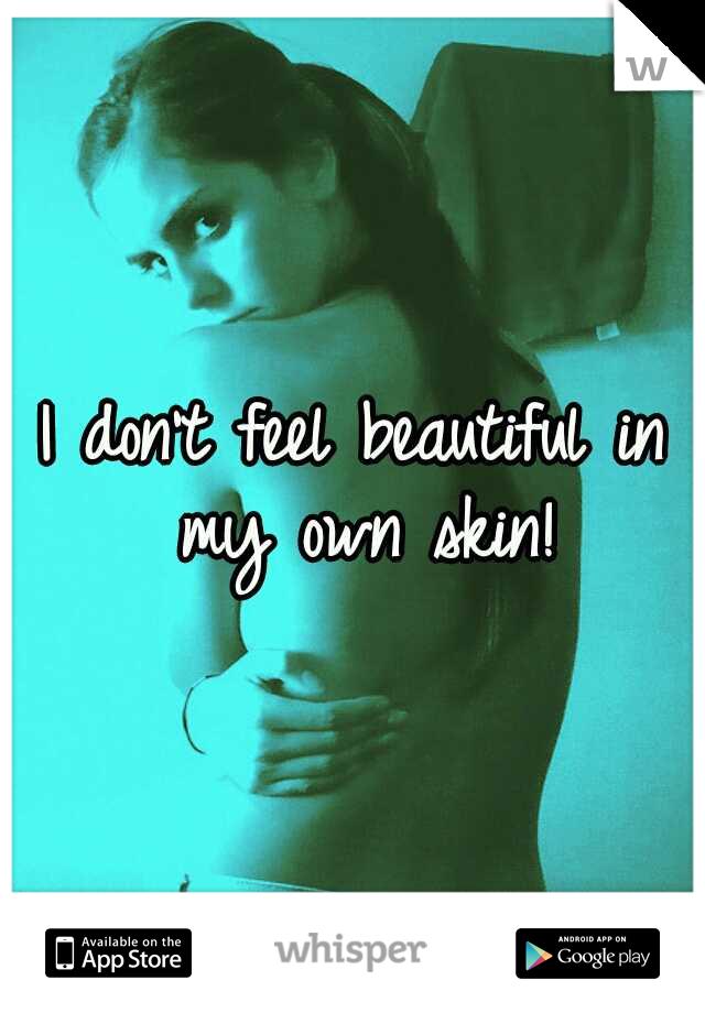 I don't feel beautiful in my own skin!