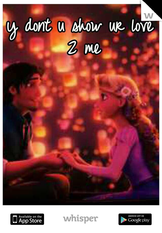 y dont u show ur love 2 me