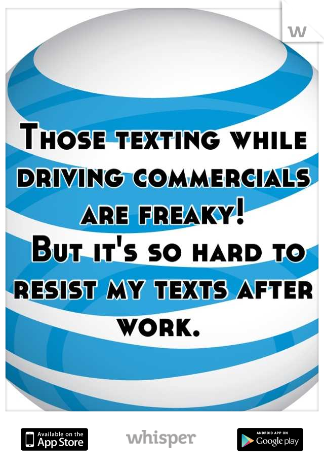 Those texting while driving commercials are freaky!  But it's so hard to resist my texts after work.