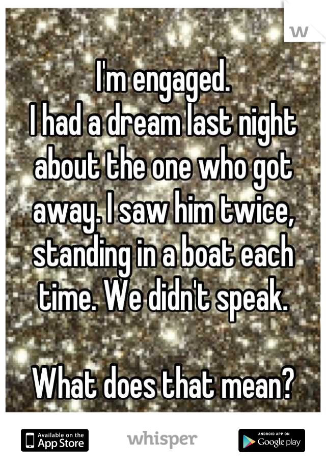I'm engaged. I had a dream last night about the one who got away. I saw him twice, standing in a boat each time. We didn't speak.   What does that mean?