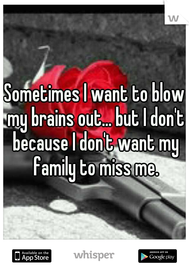 Sometimes I want to blow my brains out... but I don't because I don't want my family to miss me.