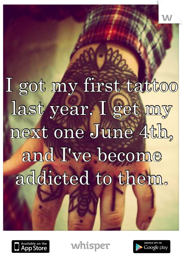 I got my first tattoo last year. I get my next one June 4th, and I've become addicted to them.