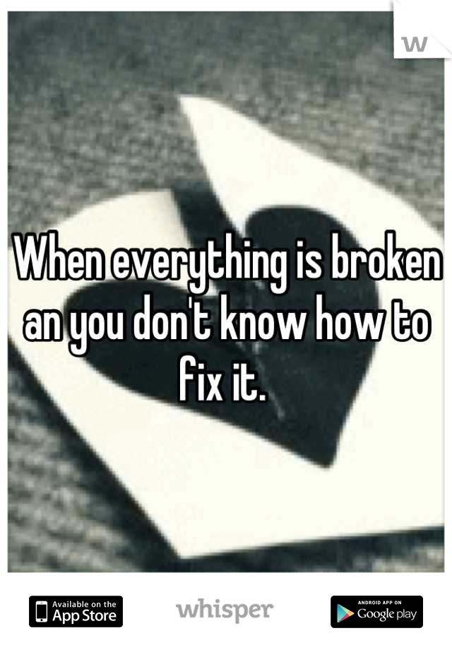 When everything is broken an you don't know how to fix it.