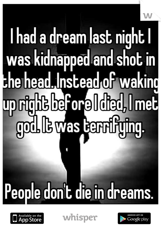I had a dream last night I was kidnapped and shot in the head. Instead of waking up right before I died, I met god. It was terrifying.    People don't die in dreams.