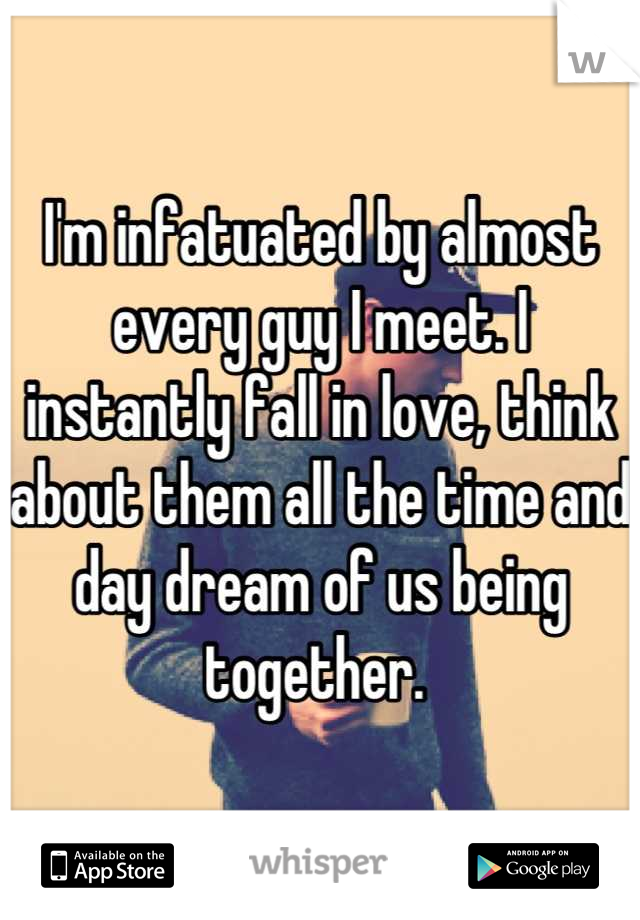 I'm infatuated by almost every guy I meet. I instantly fall in love, think about them all the time and day dream of us being together.