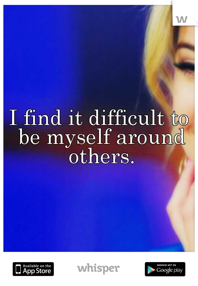 I find it difficult to be myself around others.