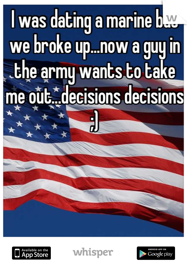 I was dating a marine but we broke up...now a guy in the army wants to take me out...decisions decisions ;)