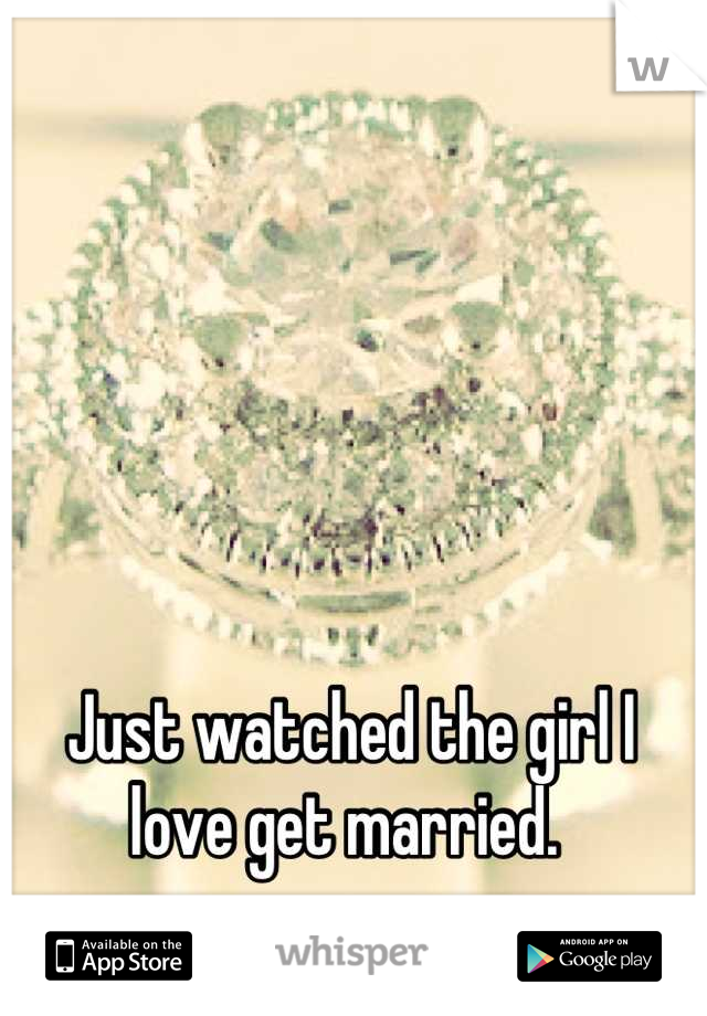 Just watched the girl I love get married.
