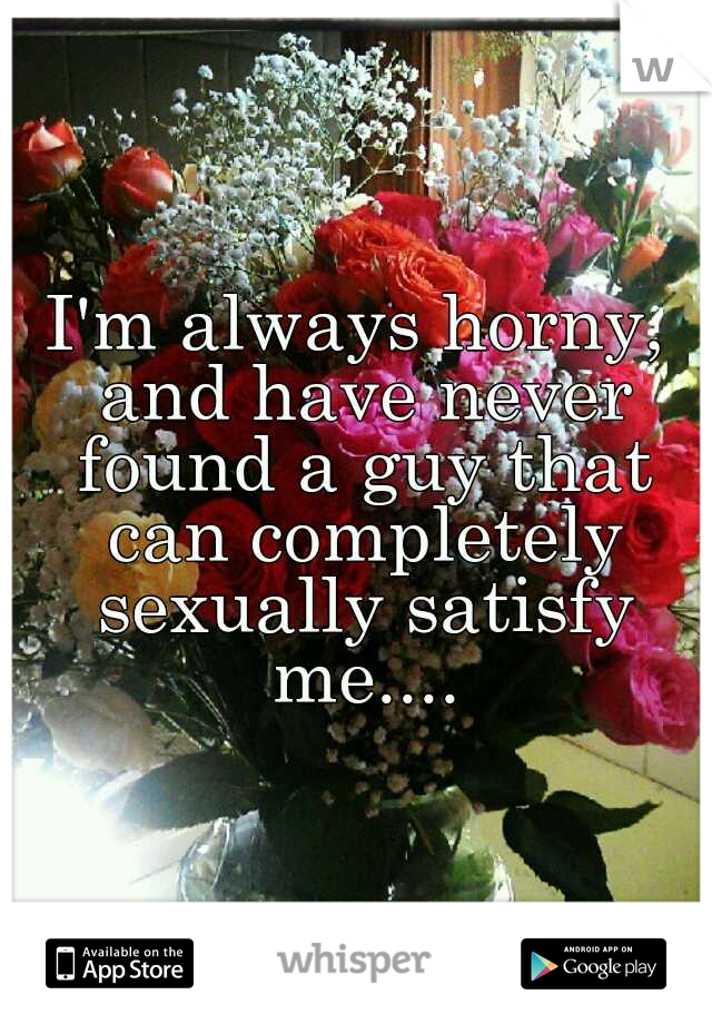 I'm always horny, and have never found a guy that can completely sexually satisfy me....