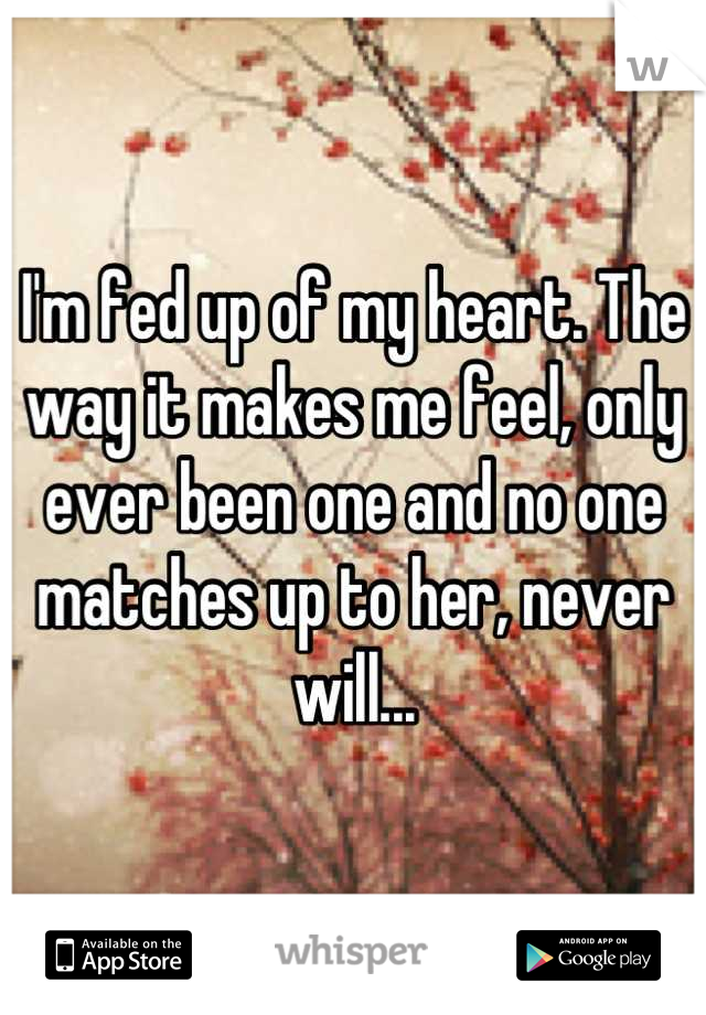 I'm fed up of my heart. The way it makes me feel, only ever been one and no one matches up to her, never will...
