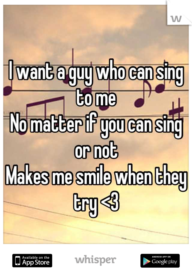 I want a guy who can sing to me No matter if you can sing or not Makes me smile when they try <3