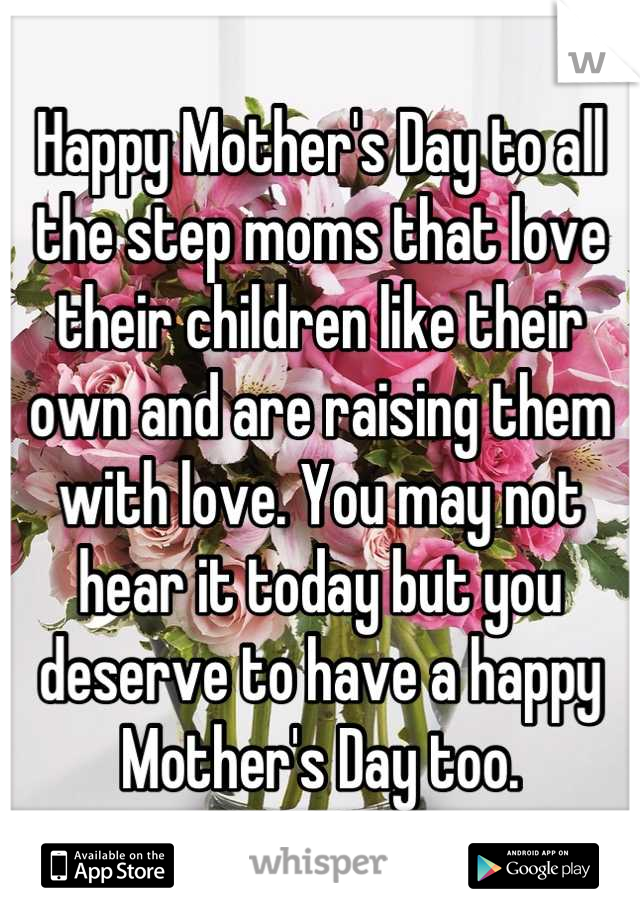 Happy Mother's Day to all the step moms that love their children like their own and are raising them with love. You may not hear it today but you deserve to have a happy Mother's Day too.