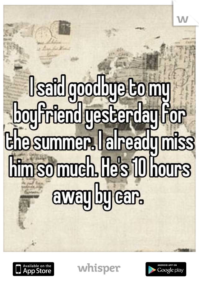 I said goodbye to my boyfriend yesterday for the summer. I already miss him so much. He's 10 hours away by car.