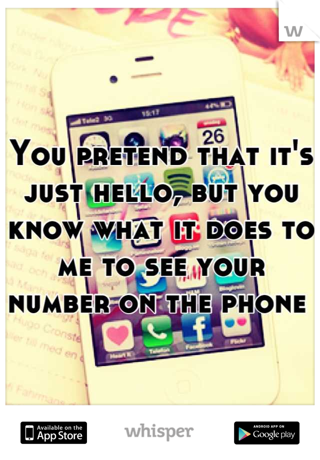 You pretend that it's just hello, but you know what it does to me to see your number on the phone
