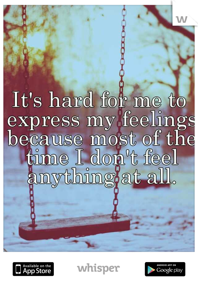 It's hard for me to express my feelings because most of the time I don't feel anything at all.