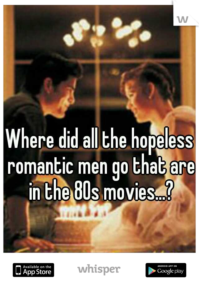 Where did all the hopeless romantic men go that are in the 80s movies...?