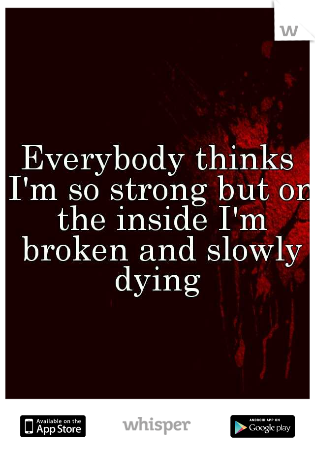 Everybody thinks I'm so strong but on the inside I'm broken and slowly dying