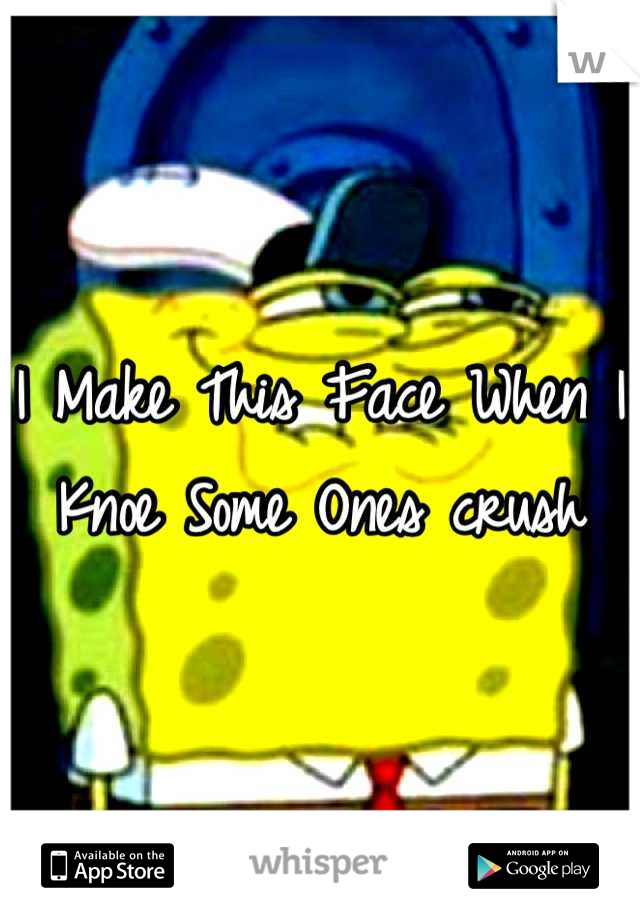 I Make This Face When I Knoe Some Ones crush