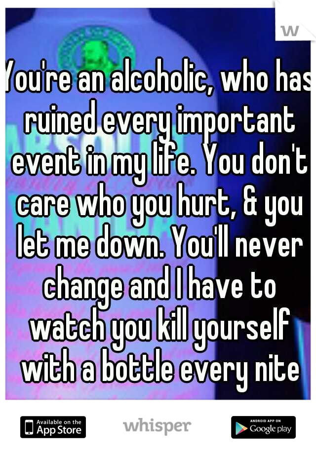 You're an alcoholic, who has ruined every important event in my life. You don't care who you hurt, & you let me down. You'll never change and I have to watch you kill yourself with a bottle every nite