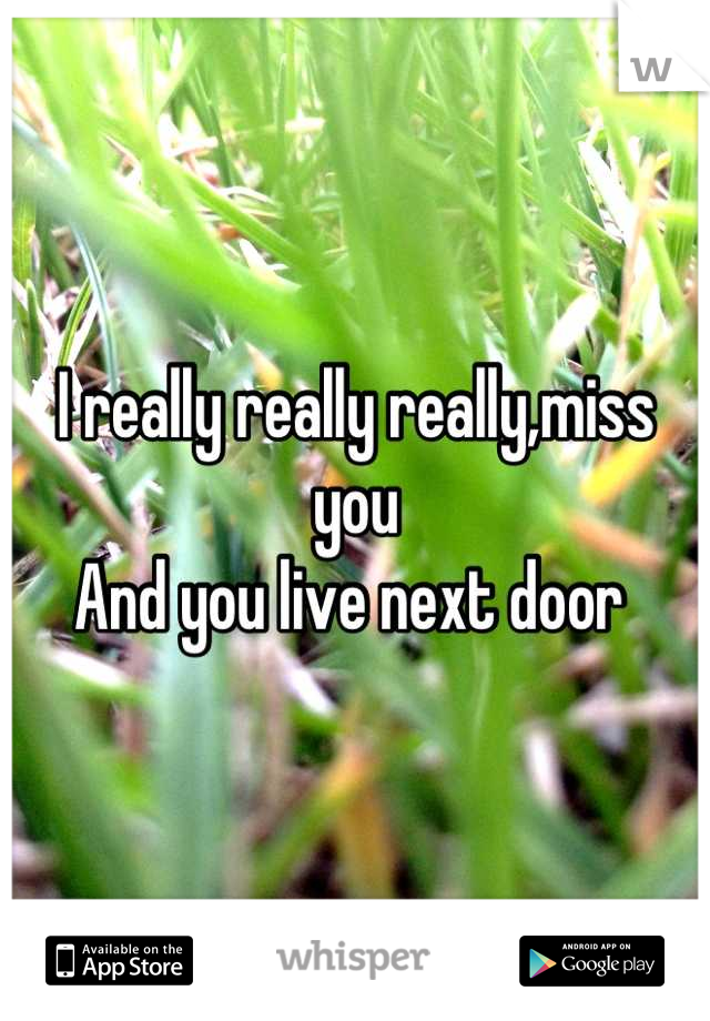 I really really really,miss you  And you live next door