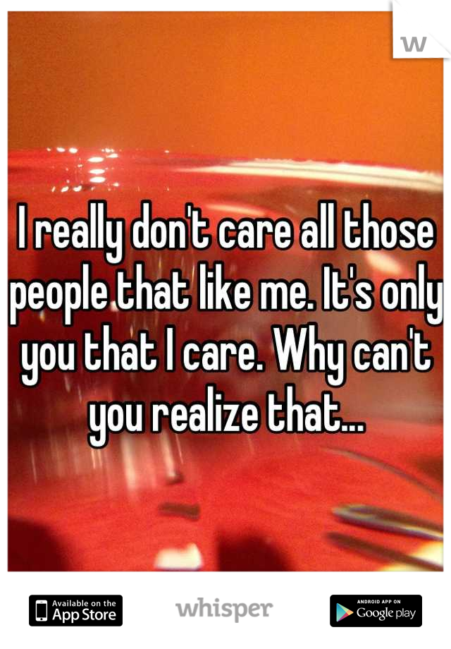 I really don't care all those people that like me. It's only you that I care. Why can't you realize that...