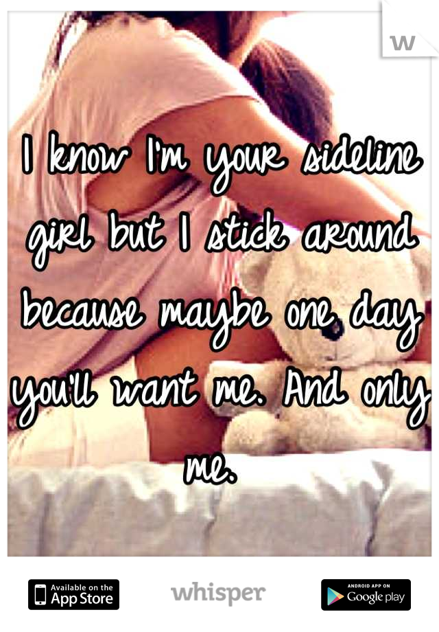 I know I'm your sideline girl but I stick around because maybe one day you'll want me. And only me.