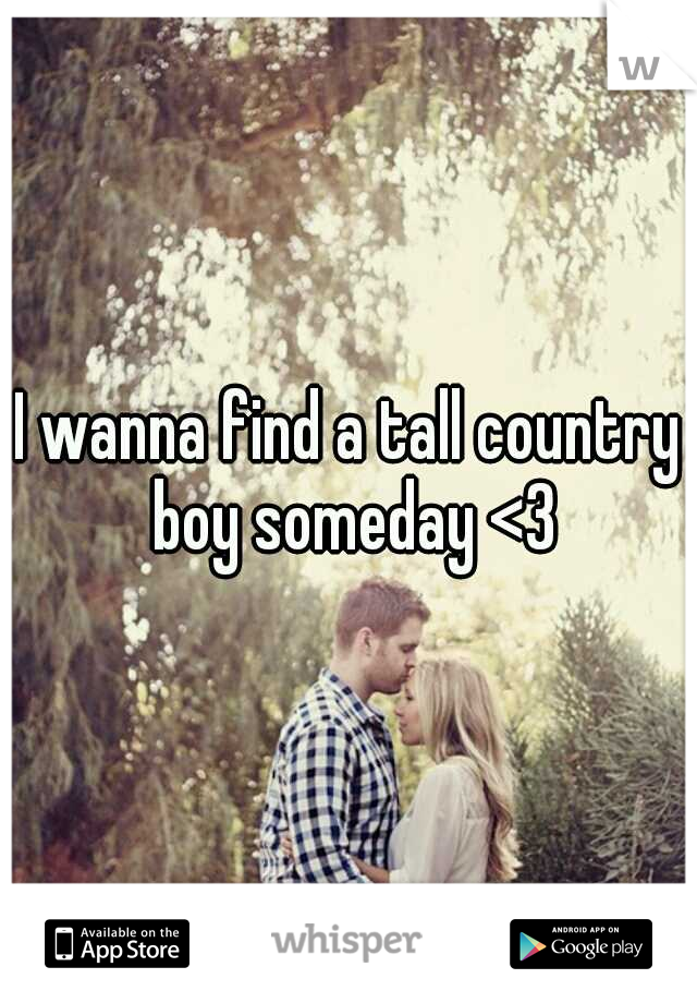 I wanna find a tall country boy someday <3