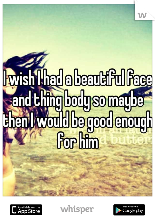 I wish I had a beautiful face and thing body so maybe then I would be good enough for him