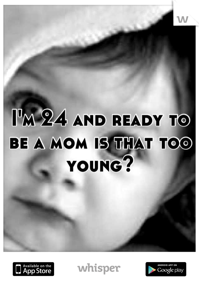 I'm 24 and ready to be a mom is that too young?