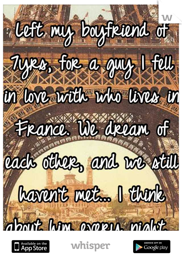 Left my boyfriend of 7yrs, for a guy I fell in love with who lives in France. We dream of each other, and we still haven't met... I think about him every night.