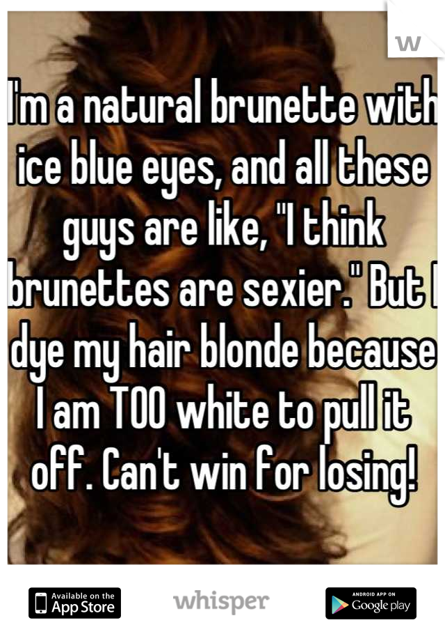 """I'm a natural brunette with ice blue eyes, and all these guys are like, """"I think brunettes are sexier."""" But I dye my hair blonde because I am TOO white to pull it off. Can't win for losing!"""