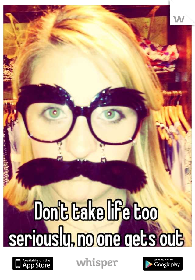 Don't take life too seriously, no one gets out alive anyway.