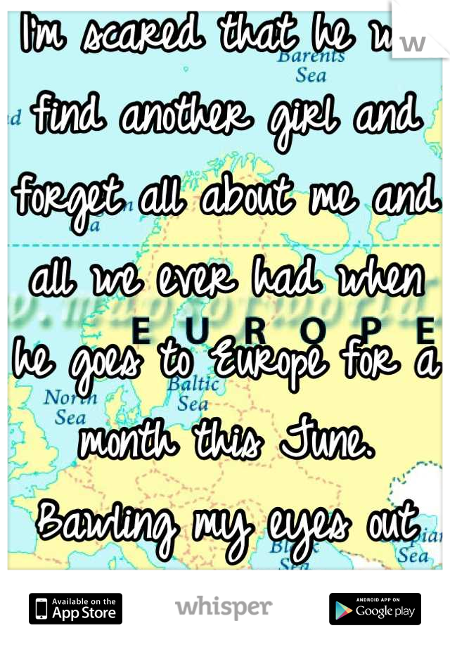 I'm scared that he will find another girl and forget all about me and all we ever had when he goes to Europe for a month this June. Bawling my eyes out already.