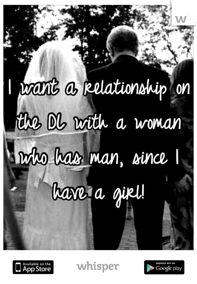 I want a relationship on the DL with a woman who has man, since I have a girl!