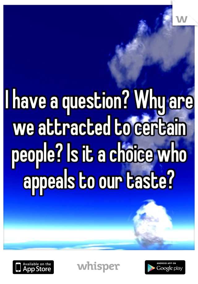 I have a question? Why are we attracted to certain people? Is it a choice who appeals to our taste?