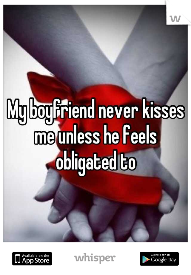 My boyfriend never kisses me unless he feels obligated to