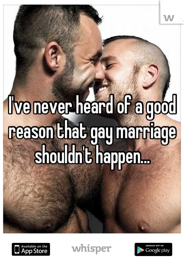 I've never heard of a good reason that gay marriage shouldn't happen...