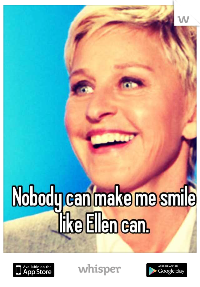 Nobody can make me smile like Ellen can.