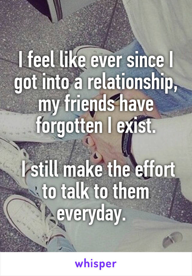 I feel like ever since I got into a relationship, my friends have forgotten I exist.   I still make the effort to talk to them everyday.
