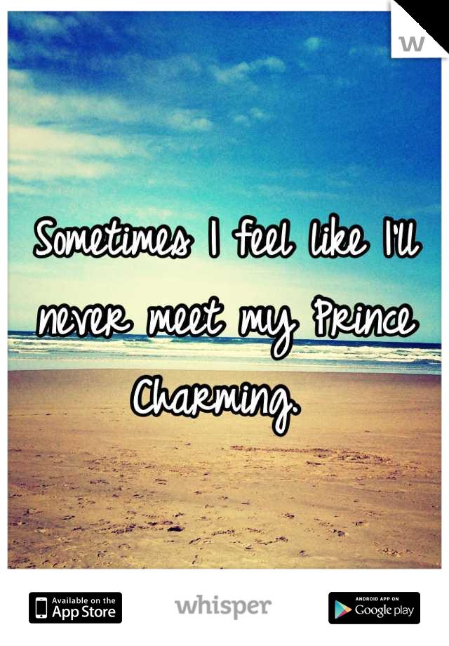 Sometimes I feel like I'll never meet my Prince Charming.
